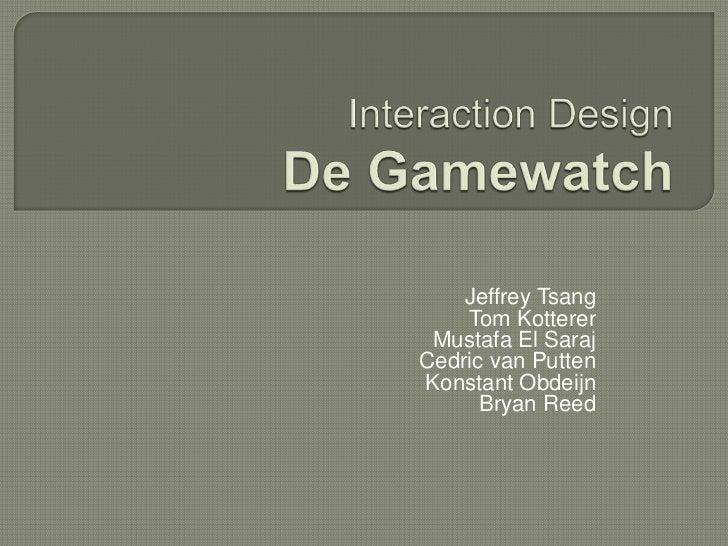 Interaction DesignDe Gamewatch<br />Jeffrey Tsang<br />Tom Kotterer<br />Mustafa El Saraj<br />Cedric van Putten<br />Kons...