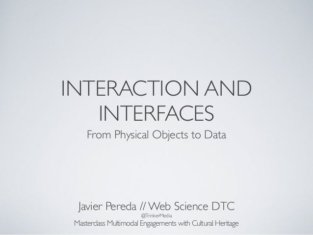 INTERACTION AND INTERFACES From Physical Objects to Data Javier Pereda // Web Science DTC @TrinkerMedia Masterclass Multim...