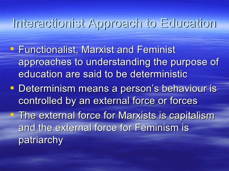 Interactionist Approach to Education <ul><li>Functionalist, Marxist and Feminist approaches to understanding the purpose o...