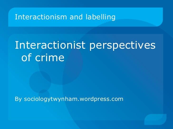 Interactionism and labelling <ul><li>Interactionist perspectives of crime </li></ul><ul><li>By sociologytwynham.wordpress....