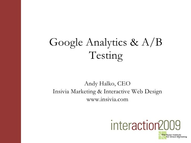 Google Analytics & A/B Testing <ul><li>Andy Halko, CEO </li></ul><ul><li>Insivia Marketing & Interactive Web Design </li><...