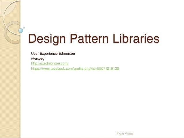 Design Pattern Libraries User Experience Edmonton @uxyeg http://uxedmonton.com/ https://www.facebook.com/profile.php?id=59...