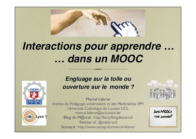 Interactions pour apprendre … … dans un MOOC Engluage sur la toile ou ! ouverture sur le monde ? Marcel Lebrun Institut de...