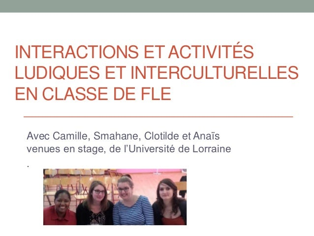 INTERACTIONS ET ACTIVITÉS LUDIQUES ET INTERCULTURELLES EN CLASSE DE FLE Avec Camille, Smahane, Clotilde et Anaïs venues en...