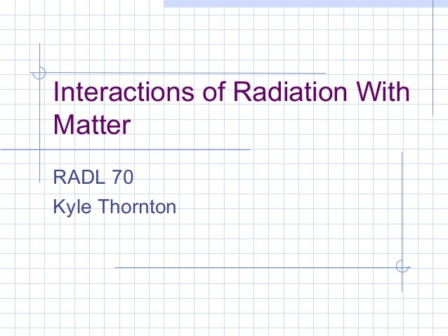Interactions of Radiation With Matter RADL 70 Kyle Thornton