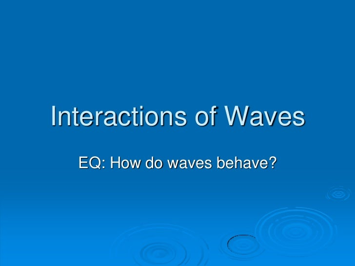Interactions of Waves  EQ: How do waves behave?