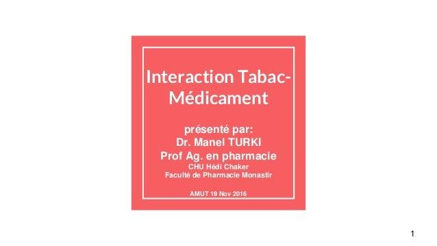 Interaction Tabac- Médicament présenté par: Dr. Manel TURKI Prof Ag. en pharmacie CHU Hédi Chaker Faculté de Pharmacie Mon...