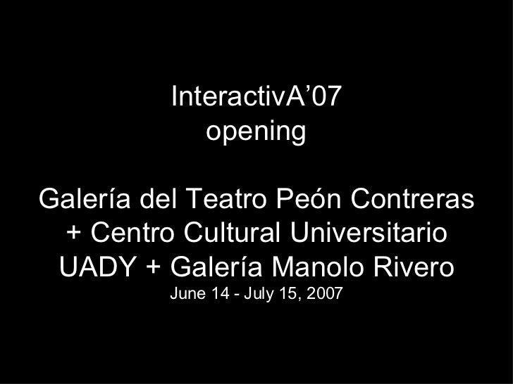 InteractivA'07 opening Galería del Teatro Peón Contreras + Centro Cultural Universitario UADY + Galería Manolo Rivero June...