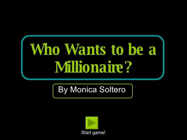 Who Wants to be a Millionaire? By Monica Soltero Start game!