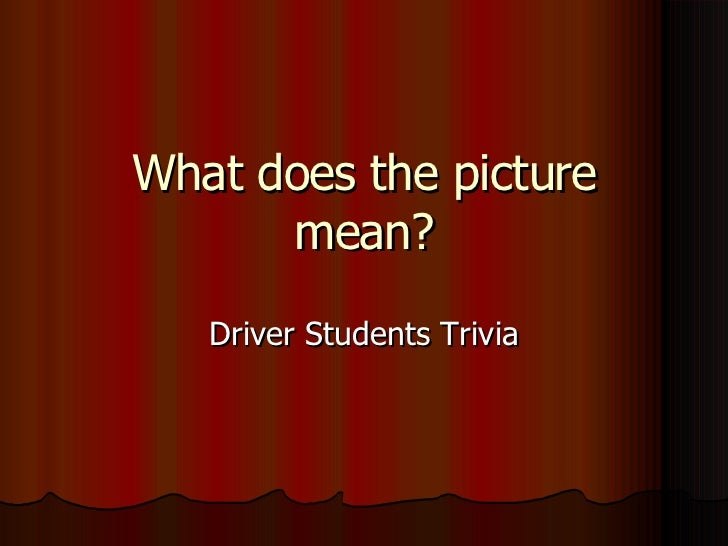 What does the picture mean? Driver Students Trivia