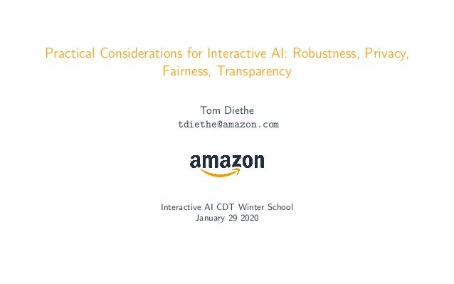 Practical Considerations for Interactive AI: Robustness, Privacy, Fairness, Transparency Tom Diethe tdiethe@amazon.com Int...