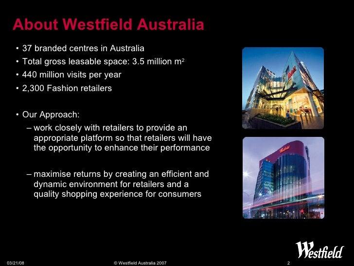 About Westfield Australia <ul><li>37 branded centres in Australia </li></ul><ul><li>Total gross leasable space: 3.5 millio...