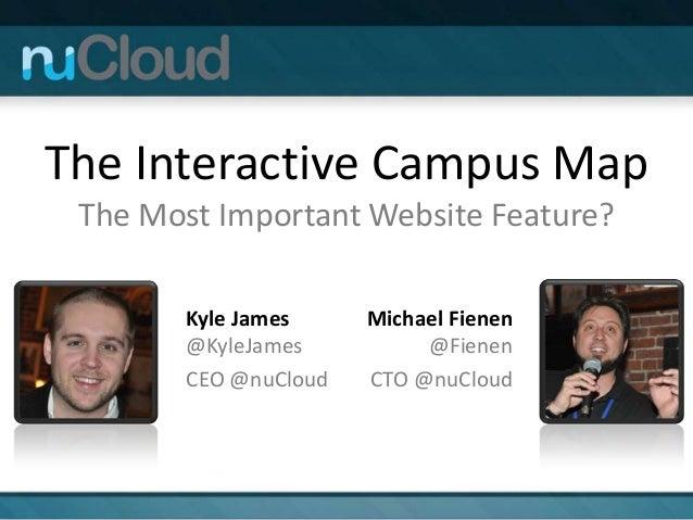 The Interactive Campus Map The Most Important Website Feature? Kyle James @KyleJames CEO @nuCloud Michael Fienen @Fienen C...