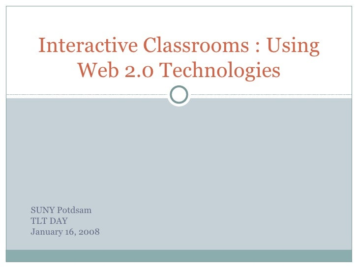 Interactive Classrooms : Using Web 2.0 Technologies SUNY Potdsam TLT DAY January 16, 2008