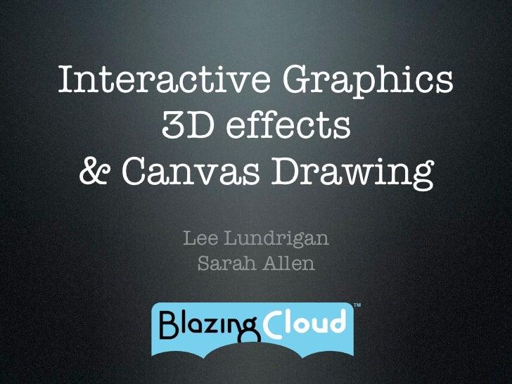 Interactive Graphics     3D effects & Canvas Drawing      Lee Lundrigan       Sarah Allen
