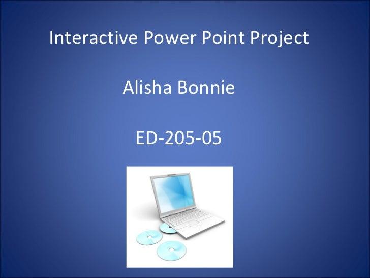 Interactive Power Point Project Alisha Bonnie ED-205-05