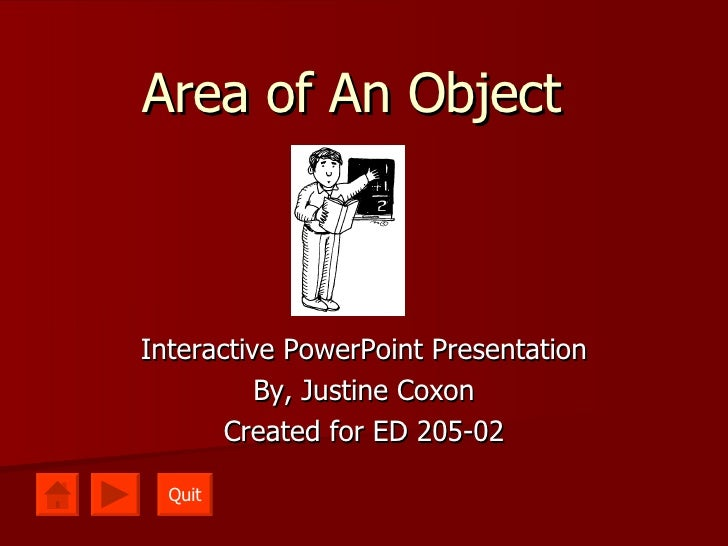 Area of An Object Interactive PowerPoint Presentation By, Justine Coxon Created for ED 205-02 Quit