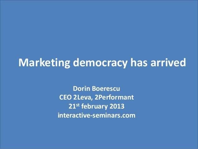 Marketing democracy has arrived Dorin Boerescu CEO 2Leva, 2Performant 21st february 2013 interactive-seminars.com