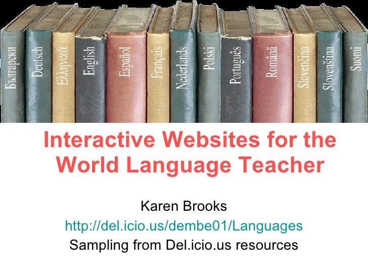 Interactive Websites for the World Language Teacher Karen Brooks http://del.icio.us/dembe01/Languages Sampling from Del.ic...