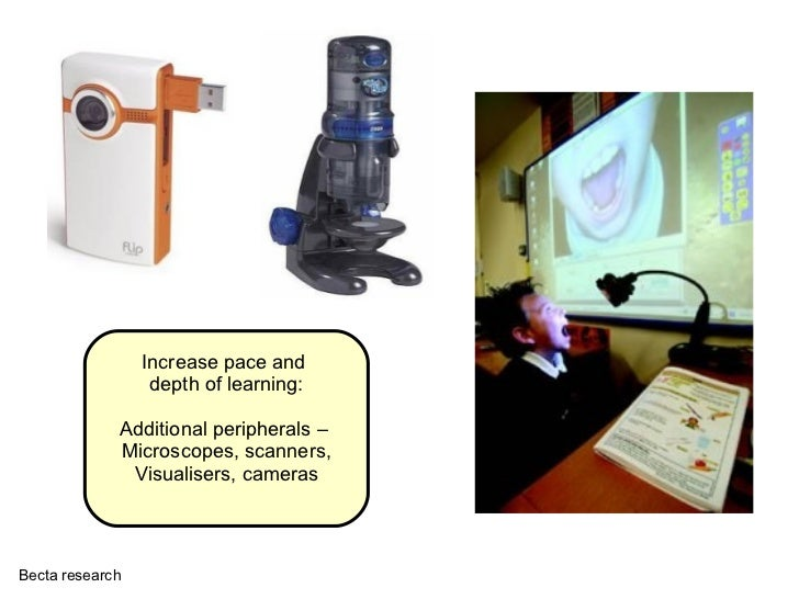Increase pace and  depth of learning: Additional peripherals –  Microscopes, scanners, Visualisers, cameras Becta research