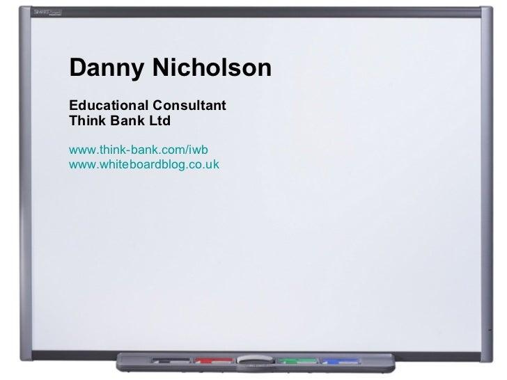 Danny Nicholson Educational Consultant Think Bank Ltd www.think-bank.com/iwb   www.whiteboardblog.co.uk