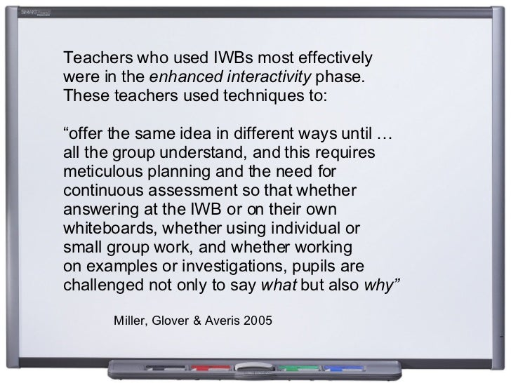 Teachers who used IWBs most effectively  were in the  enhanced interactivity  phase.  These teachers used techniques to:  ...