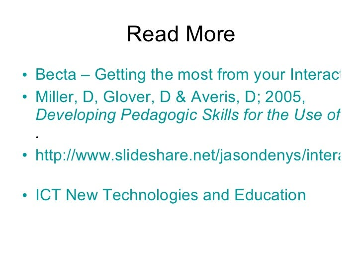 Read More <ul><li>Becta – Getting the most from your Interactive Whiteboard </li></ul><ul><li>Miller, D, Glover, D &  Aver...