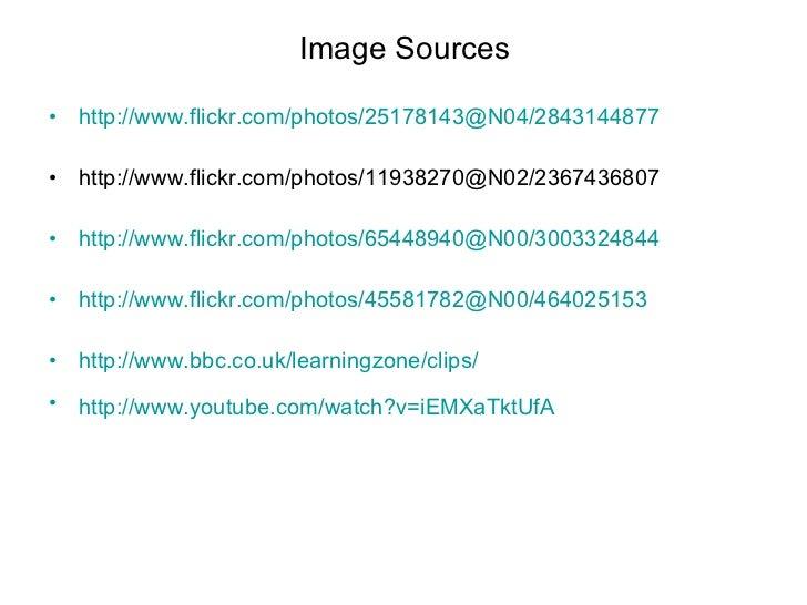 Image Sources <ul><li>http://www.flickr.com/photos/25178143@N04/2843144877   </li></ul><ul><li>http://www.flickr.com/photo...