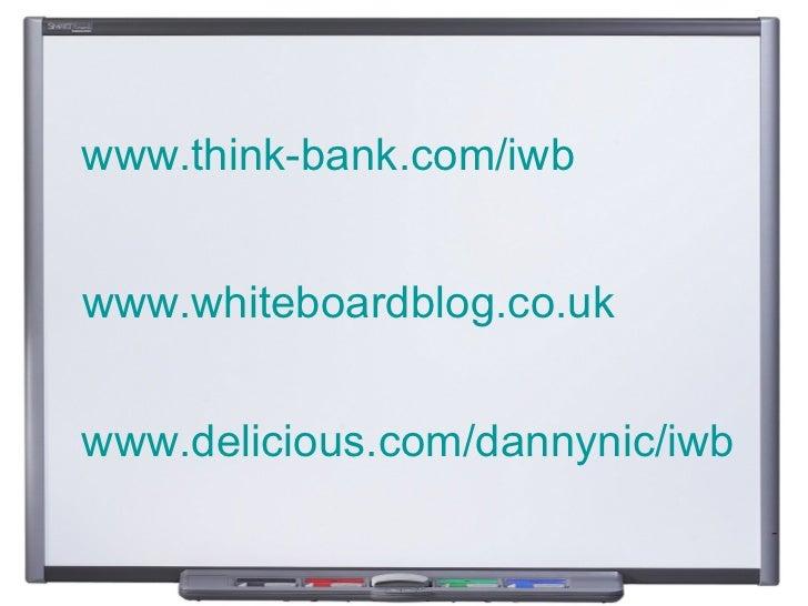 www.think-bank.com/iwb   www.whiteboardblog.co.uk   www.delicious.com/dannynic/iwb