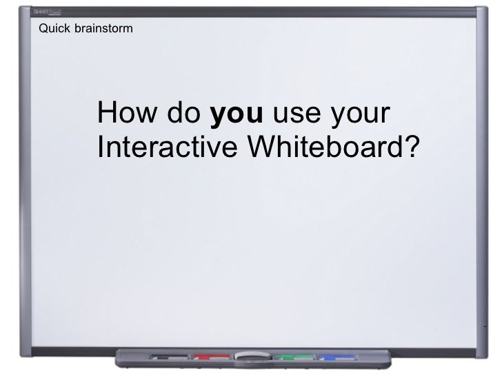 How do  you  use your  Interactive Whiteboard? Quick brainstorm