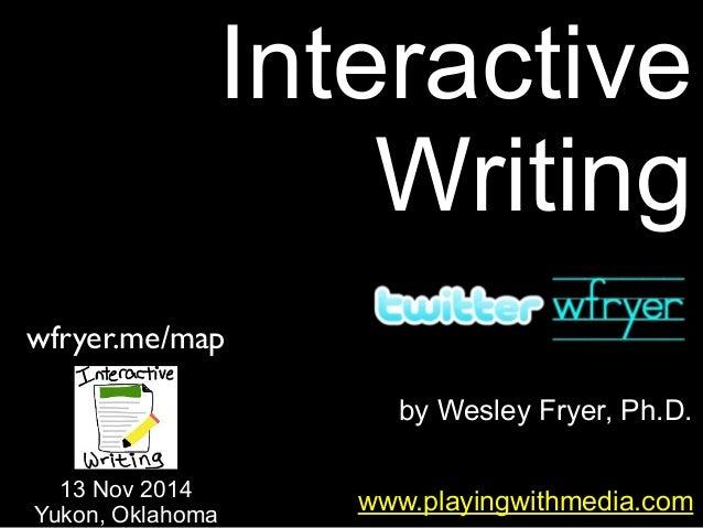by Wesley Fryer, Ph.D. Interactive Writing www.playingwithmedia.com 13 Nov 2014 Yukon, Oklahoma wfryer.me/map