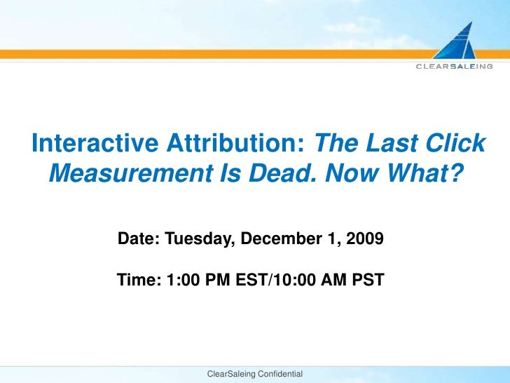 ClearSaleing Confidential<br />Interactive Attribution: The Last Click Measurement Is Dead. Now What?<br />Date: Tuesday, ...