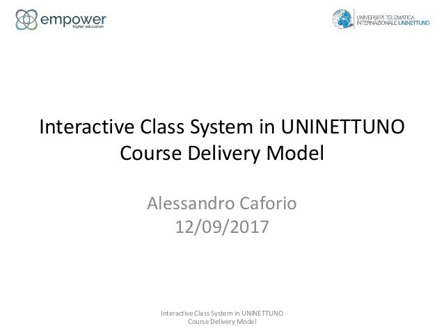 Interactive Class System in UNINETTUNO Course Delivery Model Alessandro Caforio 12/09/2017 Interactive Class System in UNI...