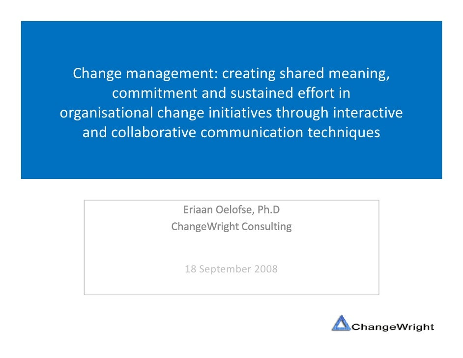 Change management: creating shared meaning,         commitment and sustained effort in organisational change initiatives t...