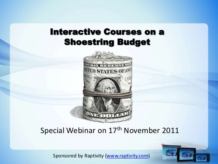 Interactive Courses on a     Shoestring BudgetSpecial Webinar on 17th November 2011   Sponsored by Raptivity (www.raptivit...