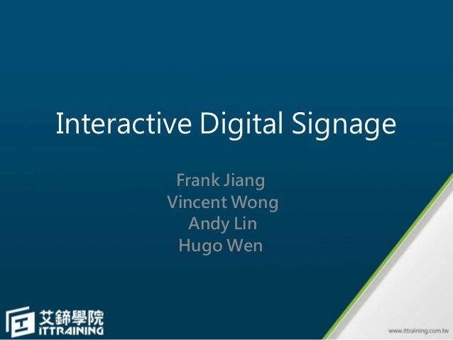 Interactive Digital Signage Frank Jiang Vincent Wong Andy Lin Hugo Wen