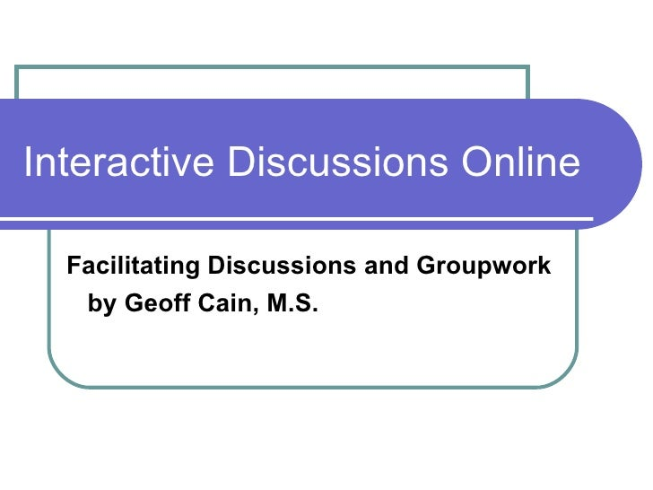 Interactive Discussions Online Facilitating Discussions and Groupwork by Geoff Cain, M.S.