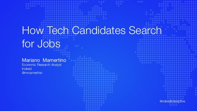 How Tech Candidates Search for Jobs Mariano Mamertino Economic Research Analyst Indeed @mmamertino #indeedinteractive