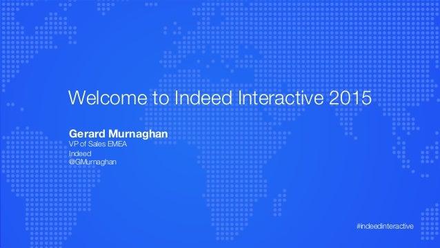 Welcome to Indeed Interactive 2015 Gerard Murnaghan VP of Sales EMEA Indeed @GMurnaghan   #indeedinteractive
