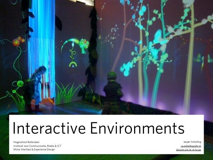 Interactive EnvironmentsHogeschool Rotterdam                             Jasper SchellingInstituut voor Communicatie, Medi...