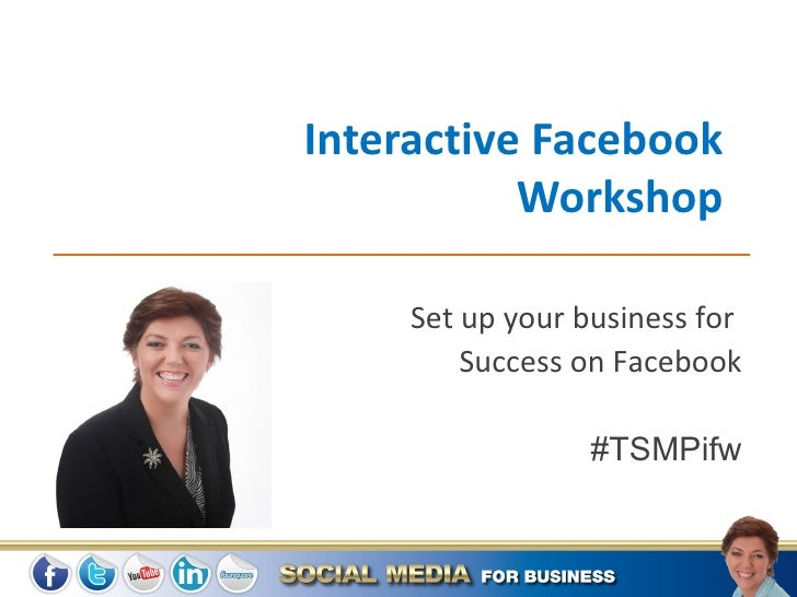 Interactive Facebook           Workshop     Set up your business for         Success on Facebook                  #TSMPifw