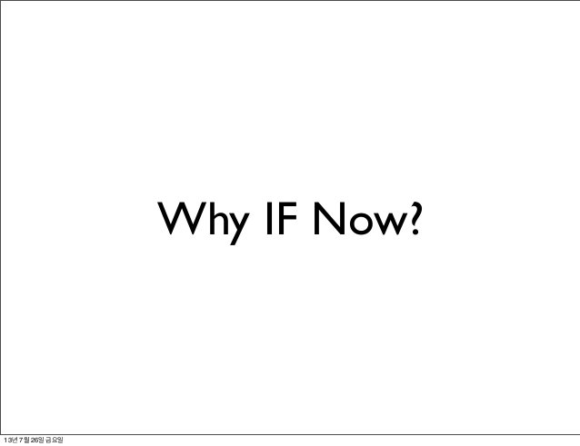 Why IF Now? 13년 7월 26일 금요일
