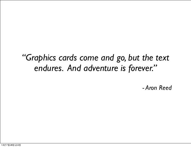 """""""Graphics cards come and go, but the text endures. And adventure is forever."""" - Aron Reed 13년 7월 26일 금요일"""
