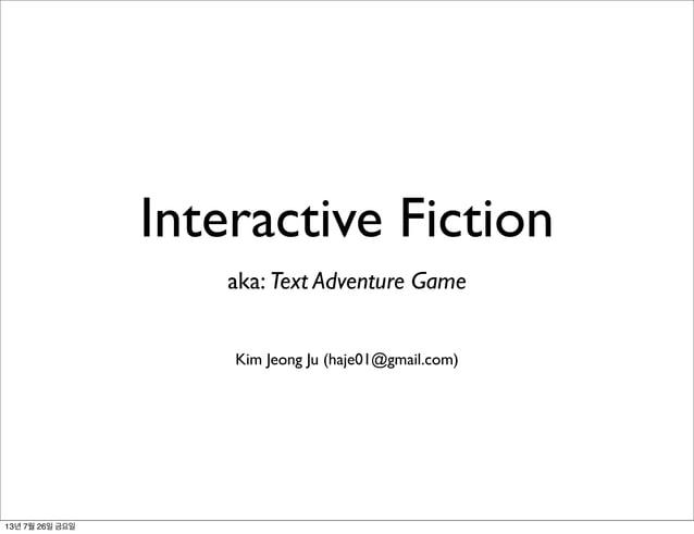 Interactive Fiction aka: Text Adventure Game Kim Jeong Ju (haje01@gmail.com) 13년 7월 26일 금요일
