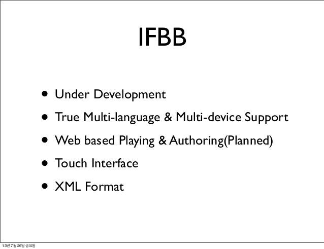 IFBB • Under Development • True Multi-language & Multi-device Support • Web based Playing & Authoring(Planned) • Touch Int...