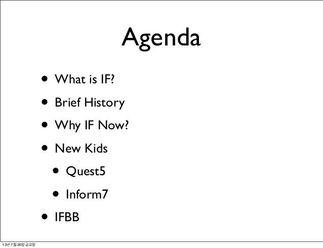 Agenda • What is IF? • Brief History • Why IF Now? • New Kids • Quest5 • Inform7 • IFBB 13년 7월 26일 금요일