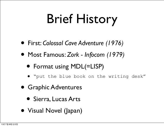"""Brief History • First: Colossal Cave Adventure (1976) • Most Famous: Zork - Infocom (1979) • Format using MDL(=LISP) • """"pu..."""