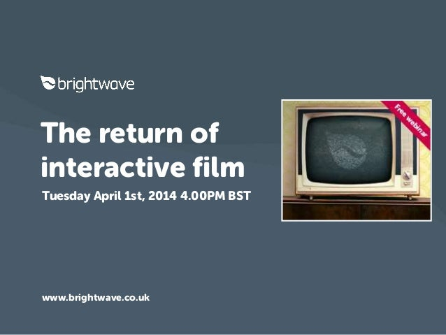 The return of interactive film Tuesday April 1st, 2014 4.00PM BST www.brightwave.co.uk
