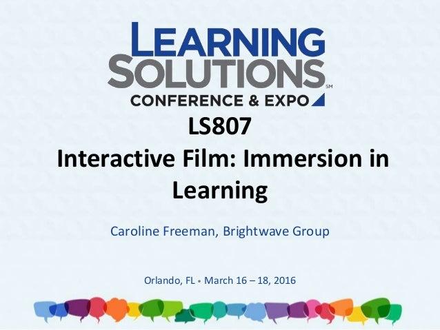 LS807 Interactive Film: Immersion in Learning Caroline Freeman, Brightwave Group Orlando, FL • March 16 – 18, 2016