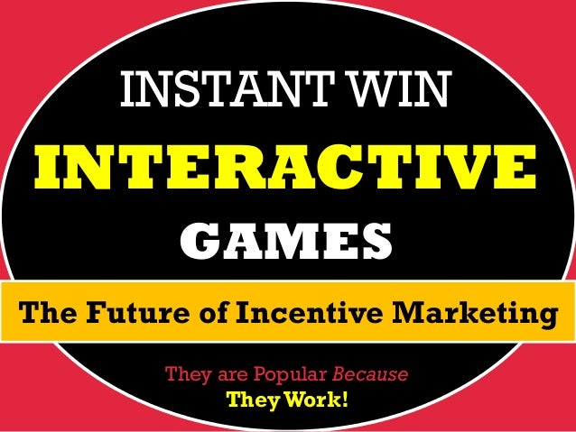 INSTANT WIN  INTERACTIVE GAMES The Future of Incentive Marketing They are Popular Because  They Work!